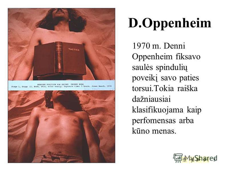 5 1970 m. Denni Oppenheim fiksavo saulės spindulių poveikį savo paties torsui.Tokia raiška dažniausiai klasifikuojama kaip perfomensas arba kūno menas. D.Oppenheim