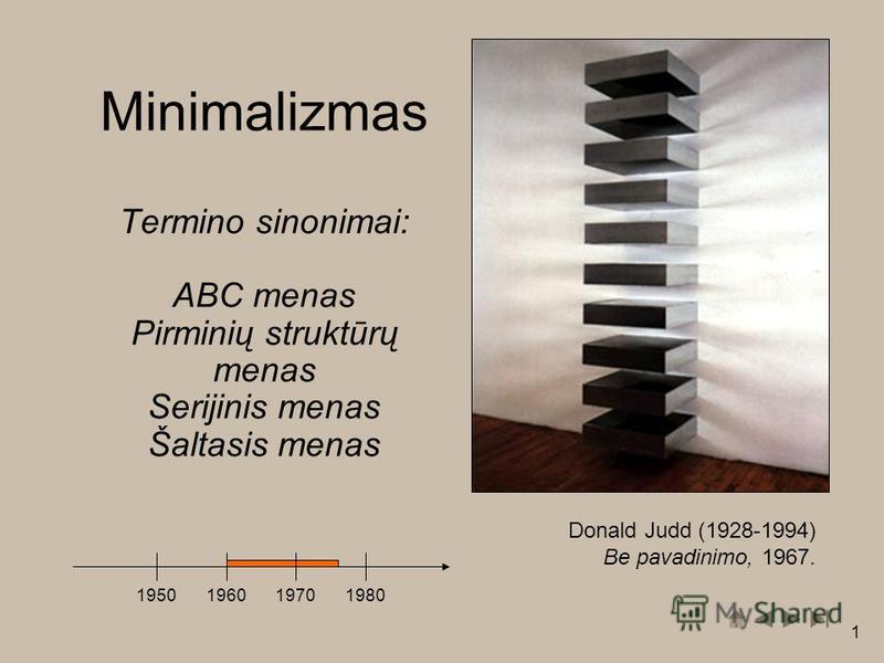 1 Minimalizmas Termino sinonimai: ABC menas Pirminių struktūrų menas Serijinis menas Šaltasis menas 1950196019701980 Donald Judd (1928-1994) Be pavadinimo, 1967.
