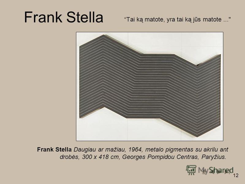 12 Tai ką matote, yra tai ką jūs matote... Frank Stella Daugiau ar mažiau, 1964, metalo pigmentas su akrilu ant drobės, 300 x 418 cm, Georges Pompidou Centras, Paryžius. Frank Stella