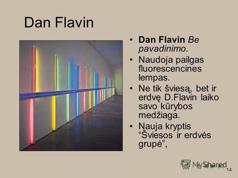 14 Dan Flavin Dan Flavin Be pavadinimo. Naudoja pailgas fluorescencines lempas. Ne tik šviesą, bet ir erdvę D.Flavin laiko savo kūrybos medžiaga. Nauja kryptis Šviesos ir erdvės grupė,