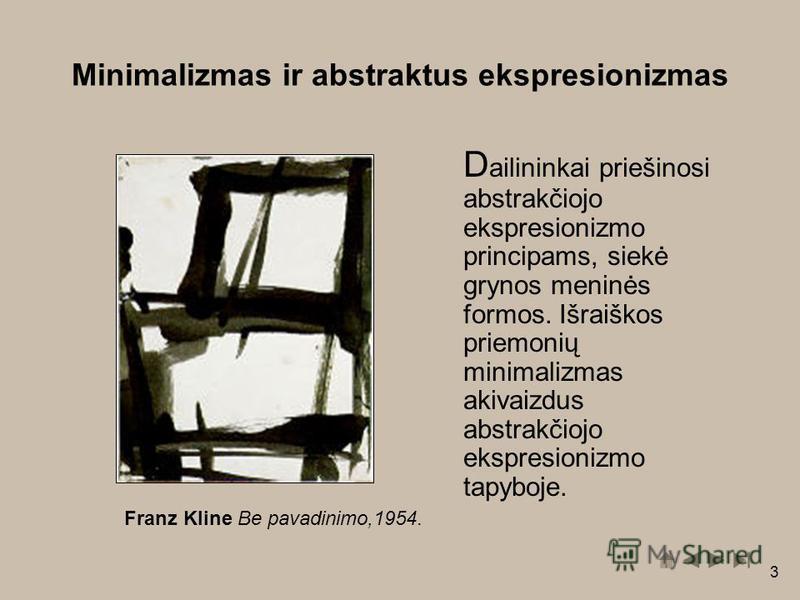 3 D ailininkai priešinosi abstrakčiojo ekspresionizmo principams, siekė grynos meninės formos. Išraiškos priemonių minimalizmas akivaizdus abstrakčiojo ekspresionizmo tapyboje. Franz Kline Be pavadinimo,1954. Minimalizmas ir abstraktus ekspresionizma