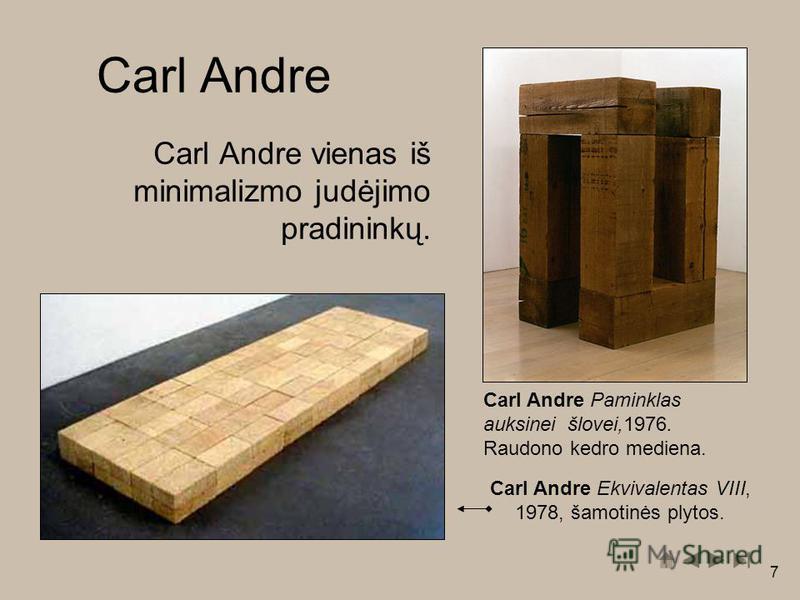 7 Carl Andre vienas iš minimalizmo judėjimo pradininkų. Carl Andre Paminklas auksinei šlovei,1976. Raudono kedro mediena. Carl Andre Carl Andre Ekvivalentas VIII, 1978, šamotinės plytos.