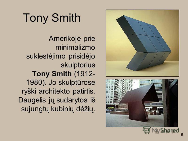 8 Tony Smith Amerikoje prie minimalizmo suklestėjimo prisidėjo skulptorius Tony Smith (1912- 1980). Jo skulptūrose ryški architekto patirtis. Daugelis jų sudarytos iš sujungtų kubinių dėžių.
