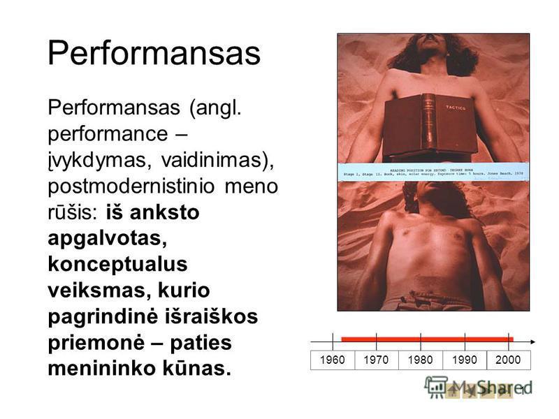 1 Performansas Performansas (angl. performance – įvykdymas, vaidinimas), postmodernistinio meno rūšis: iš anksto apgalvotas, konceptualus veiksmas, kurio pagrindinė išraiškos priemonė – paties menininko kūnas. 196019701980 19902000