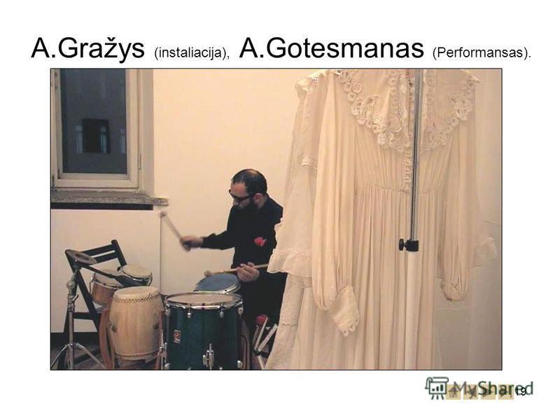 19 A.Gražys (instaliacija), A.Gotesmanas (Performansas).