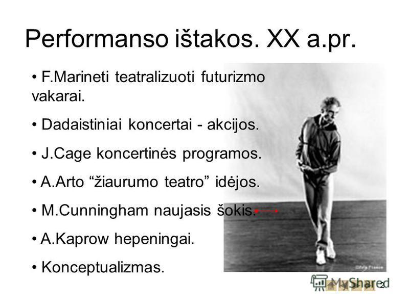 2 Performanso ištakos. XX a.pr. F.Marineti teatralizuoti futurizmo vakarai. Dadaistiniai koncertai - akcijos. J.Cage koncertinės programos. A.Arto žiaurumo teatro idėjos. M.Cunningham naujasis šokis. A.Kaprow hepeningai. Konceptualizmas.