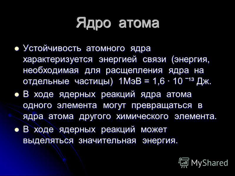 Ядро атома Устойчивость атомного ядра характеризуется энергией связи (энергия, необходимая для расщепления ядра на отдельные частицы) 1МэВ = 1,6 · 10 ˉ¹³ Дж. Устойчивость атомного ядра характеризуется энергией связи (энергия, необходимая для расщепле