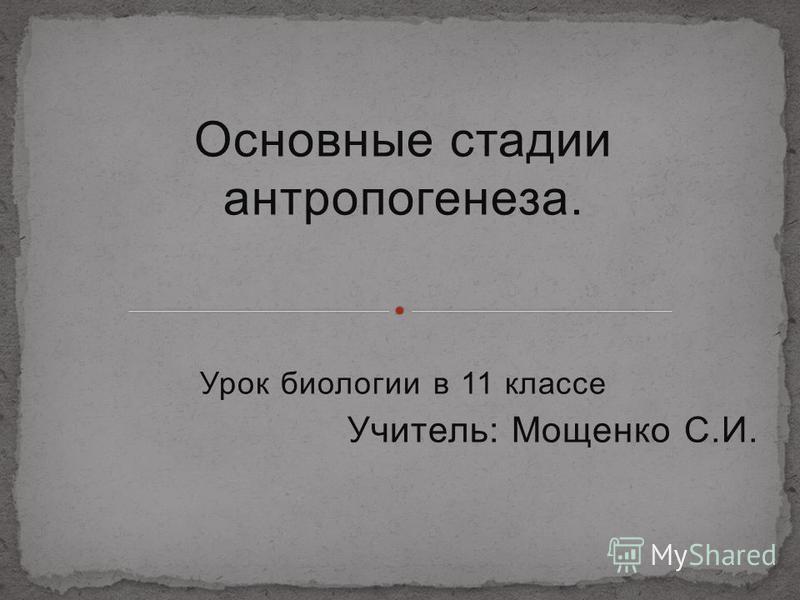 Основные стадии антропогенеза. Урок биологии в 11 классе Учитель: Мощенко С.И.
