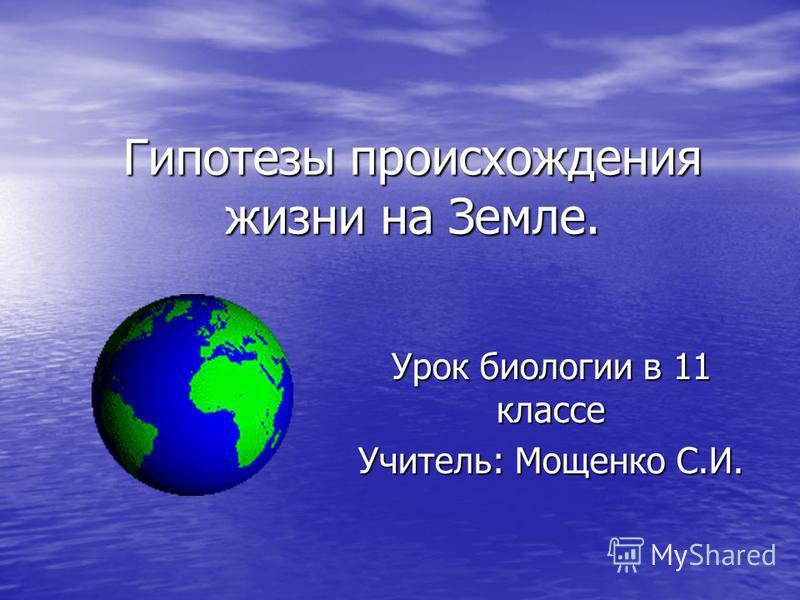 Гипотезы происхождения жизни на Земле. Урок биологии в 11 классе Учитель: Мощенко С.И.