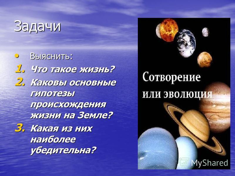 Задачи Выяснить: Выяснить: 1. Что такое жизнь? 2. Каковы основные гипотезы происхождения жизни на Земле? 3. Какая из них наиболее убедительна?
