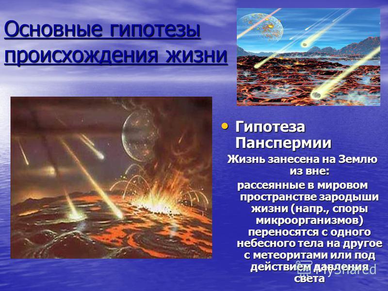 Основные гипотезы происхождения жизни Гипотеза Панспермии Гипотеза Панспермии Жизнь занесена на Землю из вне: рассеянные в мировом пространстве зародыши жизни (напр., споры микроорганизмов) переносятся с одного небесного тела на другое с метеоритами
