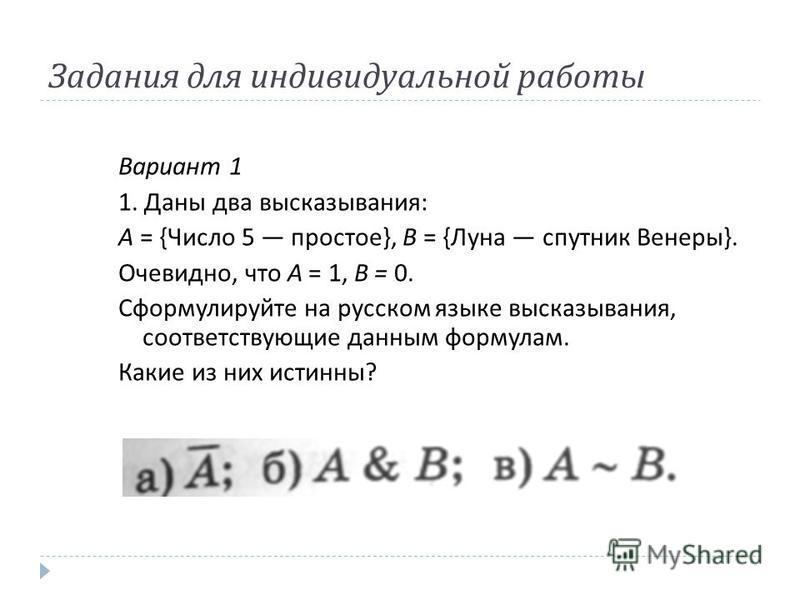 Задания для индивидуальной работы Вариант 1 1. Даны два высказывания : А = { Число 5 простое }, В = { Луна спутник Венеры }. Очевидно, что А = 1, В = 0. Сформулируйте на русском языке высказывания, соответствующие данным формулам. Какие из них истинн