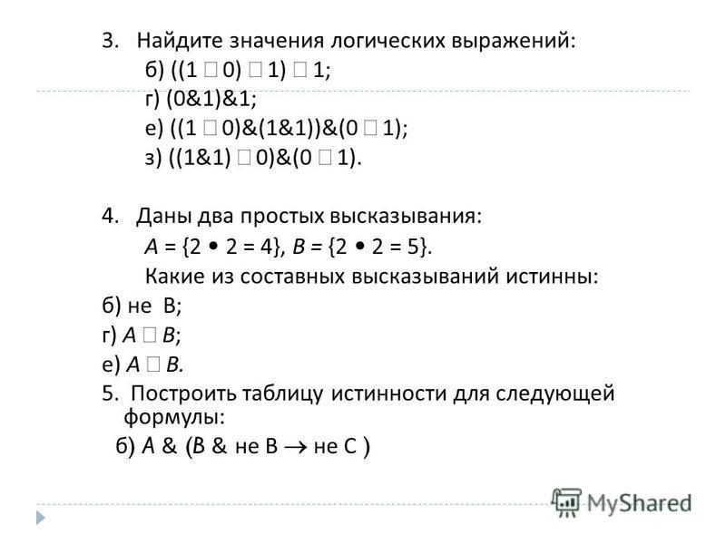 3. Найдите значения логических выражений : б ) ((1 0) 1) 1; г ) (0&1)&1; е ) ((1 0)&(1&1))&(0 1); з ) ((1&1) 0)&(0 1). 4. Даны два простых высказывания : А = {2 2 = 4}, В = {2 2 = 5}. Какие из составных высказываний истинны : б ) не В ; г ) A В ; е )