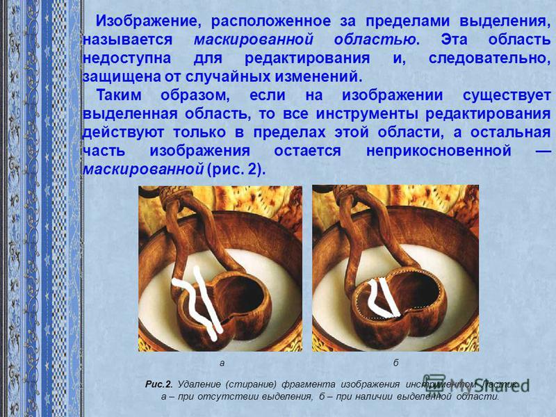 Изображение, расположенное за пределами выделения, называется маскированной областью. Эта область недоступна для редактирования и, следовательно, защищена от случайных изменений. Таким образом, если на изображении существует выделенная область, то вс