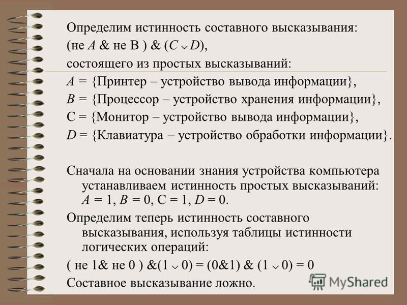 Определим истинность составного высказывания: (не А & не В ) & (C D), состоящего из простых высказываний: А = {Принтер – устройство вывода информации}, В = {Процессор – устройство хранения информации}, С = {Монитор – устройство вывода информации}, D