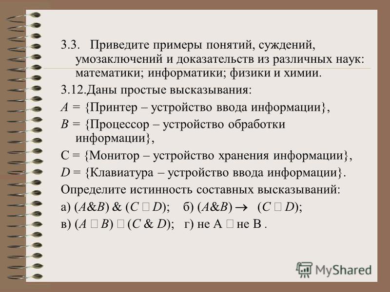3.3. Приведите примеры понятий, суждений, умозаключений и доказательств из различных наук: математики; информатики; физики и химии. 3.12. Даны простые высказывания: А = {Принтер – устройство ввода информации}, В = {Процессор – устройство обработки ин