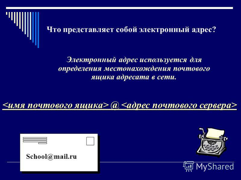 Что представляет собой электронный адрес? Электронный адрес используется для определения местонахождения почтового ящика адресата в сети. @ @ School@mail.ru