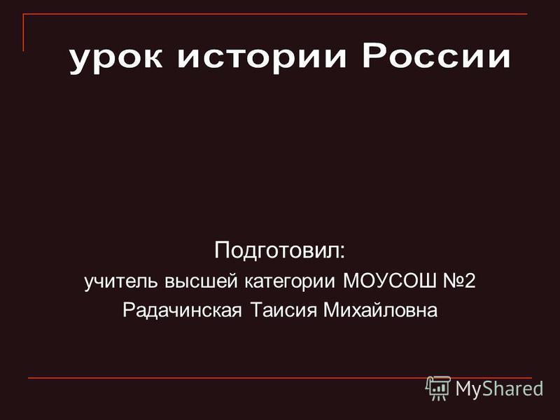 Подготовил: учитель высшей категории МОУСОШ 2 Радачинская Таисия Михайловна
