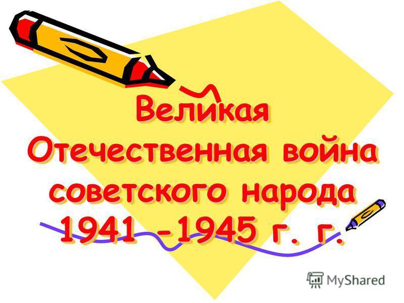 Великая Отечественная война советского народа 1941 -1945 г. г.