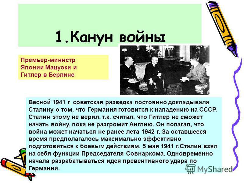 1. Канун войны Премьер-министр Японии Мацуоки и Гитлер в Берлине Весной 1941 г. советская разведка постоянно докладывала Сталину о том, что Германия готовится к нападению на СССР. Сталин этому не верил, т.к. считал, что Гитлер не сможет начать войну,