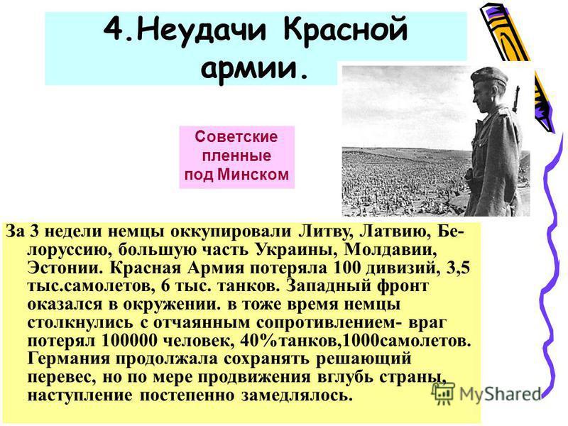 4. Неудачи Красной армии. Советские пленные под Минском За 3 недели немцы оккупировали Литву, Латвию, Бе- лоруссию, большую часть Украины, Молдавии, Эстонии. Красная Армия потеряла 100 дивизий, 3,5 тыс.самолетов, 6 тыс. танков. Западный фронт оказалс