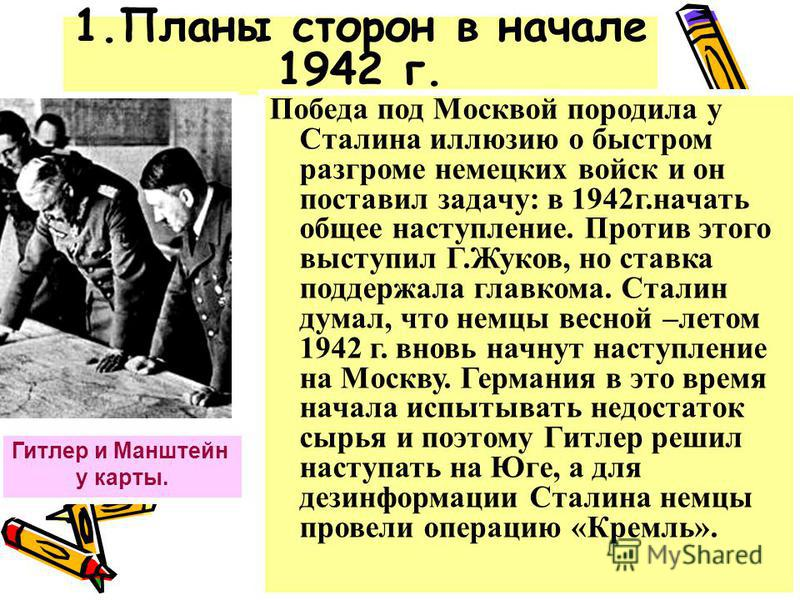 1. Планы сторон в начале 1942 г. Гитлер и Манштейн у карты. Победа под Москвой породила у Сталина иллюзию о быстром разгроме немецких войск и он поставил задачу: в 1942 г.начать общее наступление. Против этого выступил Г.Жуков, но ставка поддержала г