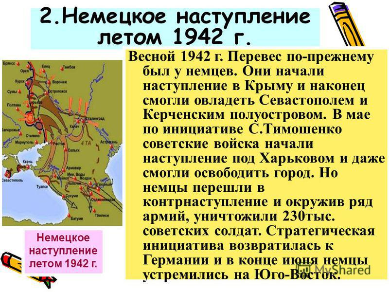 2. Немецкое наступление летом 1942 г. Немецкое наступление летом 1942 г. Весной 1942 г. Перевес по-прежнему был у немцев. Они начали наступление в Крыму и наконец смогли овладеть Севастополем и Керченским полуостровом. В мае по инициативе С.Тимошенко