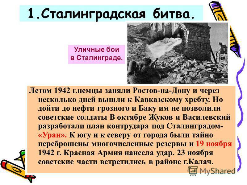 1. Сталинградская битва. Уличные бои в Сталинграде. Летом 1942 г.немцы заняли Ростов-на-Дону и через несколько дней вышли к Кавказскому хребту. Но дойти до нефти грозного и Баку им не позволили советские солдаты В октябре Жуков и Василевский разработ