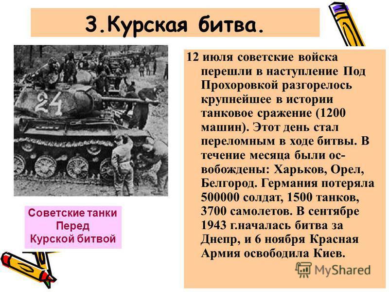 3. Курская битва. Советские танки Перед Курской битвой 12 июля советские войска перешли в наступление Под Прохоровкой разгорелось крупнейшее в истории танковое сражение (1200 машин). Этот день стал переломным в ходе битвы. В течение месяца были освоб