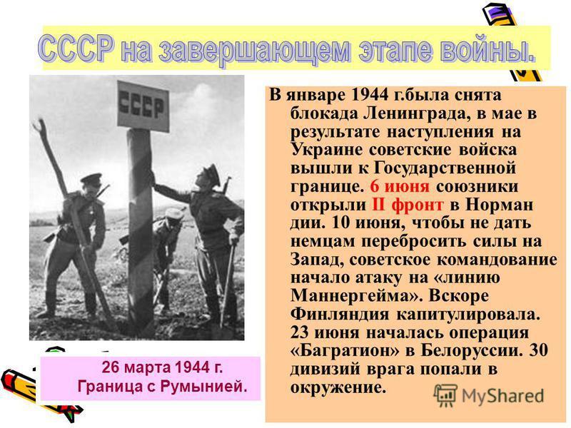 26 марта 1944 г. Граница с Румынией. В январе 1944 г.была снята блокада Ленинграда, в мае в результате наступления на Украине советские войска вышли к Государственной границе. 6 июня союзники открыли II фронт в Норман дии. 10 июня, чтобы не дать немц