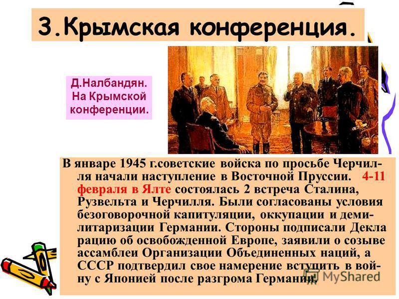 3. Крымская конференция. Д.Налбандян. На Крымской конференции. В январе 1945 г.советские войска по просьбе Черчил- ля начали наступление в Восточной Пруссии. 4-11 февраля в Ялте состоялась 2 встреча Сталина, Рузвельта и Черчилля. Были согласованы усл