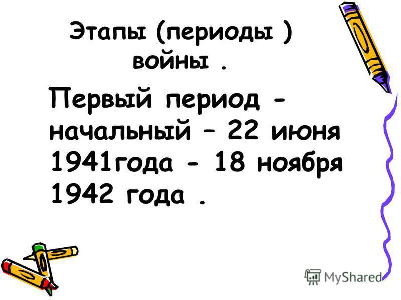 Этапы (периоды ) войны. Первый период - начальный – 22 июня 1941 года - 18 ноября 1942 года.