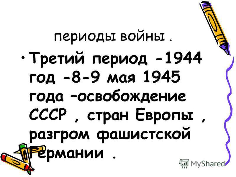 периоды войны. Третий период -1944 год -8-9 мая 1945 года –освобождение СССР, стран Европы, разгром фашистской Германии.