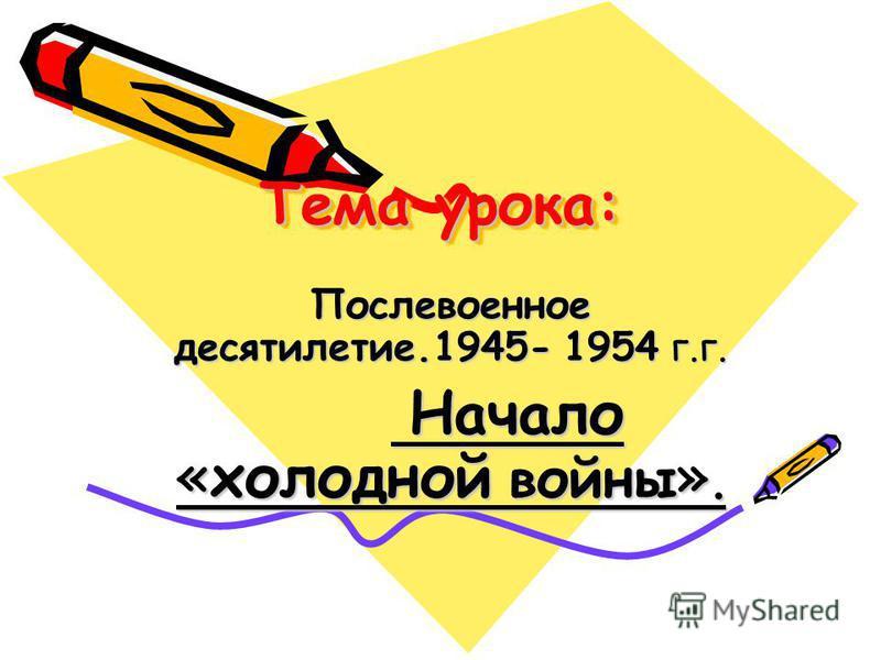 Тема урока: Послевоенное десятилетие.1945- 1954 г.г. Начало «холодной войны ». Начало «холодной войны ».