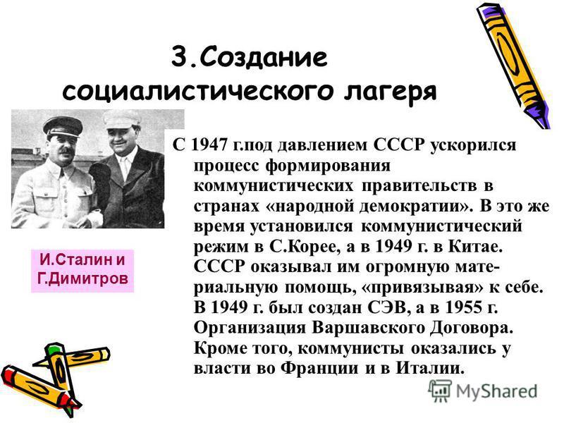 3. Создание социалистического лагеря И.Сталин и Г.Димитров С 1947 г.под давлением СССР ускорился процесс формирования коммунистических правительств в странах «народной демократии». В это же время установился коммунистический режим в С.Корее, а в 1949