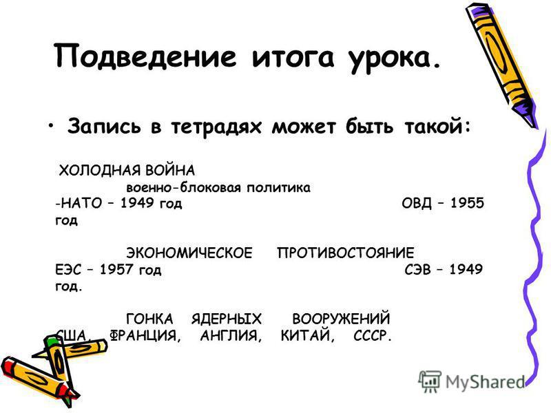 Подведение итога урока. Запись в тетрадях может быть такой: ХОЛОДНАЯ ВОЙНА военно-блоковая политика -НАТО – 1949 год ОВД – 1955 год ЭКОНОМИЧЕСКОЕ ПРОТИВОСТОЯНИЕ ЕЭС – 1957 год СЭВ – 1949 год. ГОНКА ЯДЕРНЫХ ВООРУЖЕНИЙ США, ФРАНЦИЯ, АНГЛИЯ, КИТАЙ, СССР