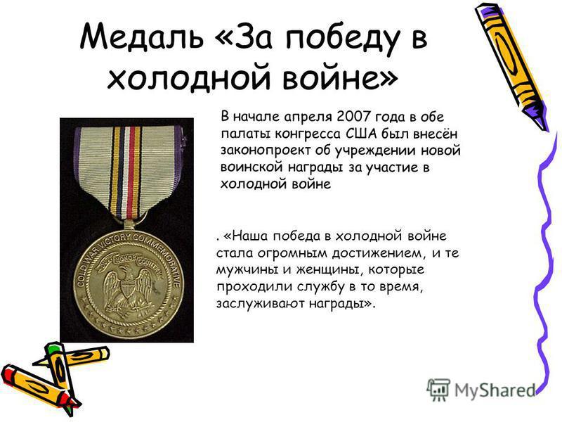Медаль «За победу в холодной войне» В начале апреля 2007 года в обе палаты конгресса США был внесён законопроект об учреждении новой воинской награды за участие в холодной войне. «Наша победа в холодной войне стала огромным достижением, и те мужчины
