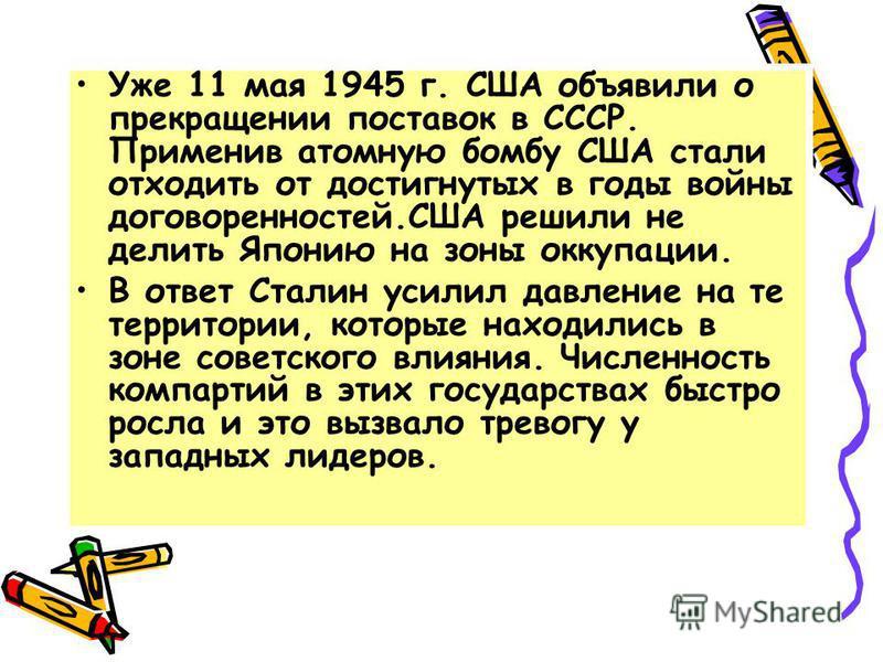 Уже 11 мая 1945 г. США объявили о прекращении поставок в СССР. Применив атомную бомбу США стали отходить от достигнутых в годы войны договоренностей.США решили не делить Японию на зоны оккупации. В ответ Сталин усилил давление на те территории, котор