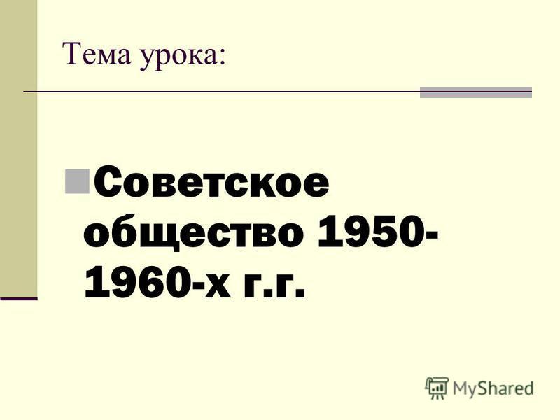 Тема урока: Советское общество 1950- 1960-х г.г.