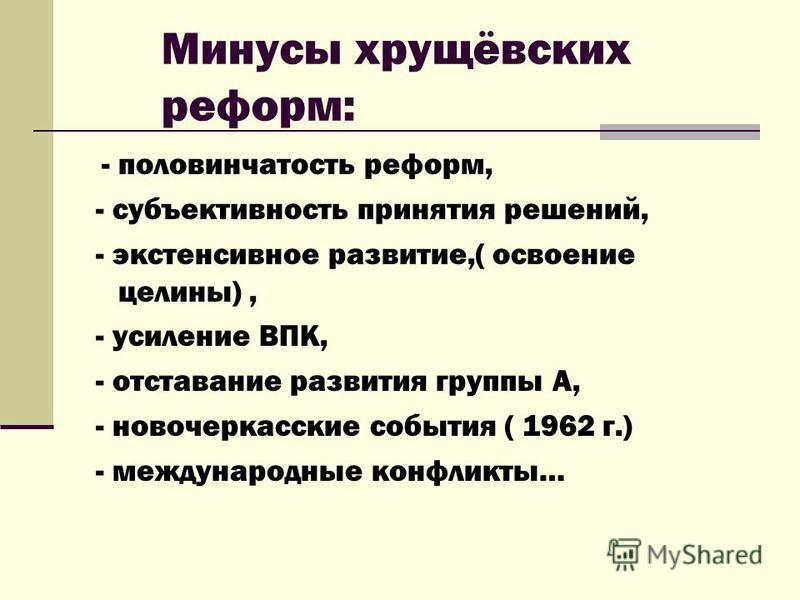 Минусы хрущёвских реформ: - половинчатость реформ, - субъективность принятия решений, - экстенсивное развитие,( освоение целины), - усиление ВПК, - отставание развития группы А, - новочеркасские события ( 1962 г.) - международные конфликты…