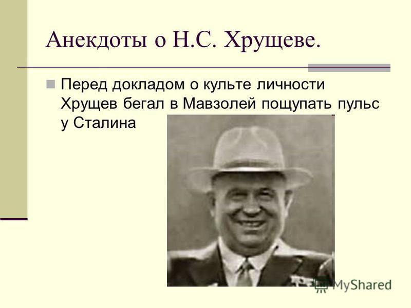 Анекдоты о Н.С. Хрущеве. Перед докладом о культе личности Хрущев бегал в Мавзолей пощупать пульс у Сталина
