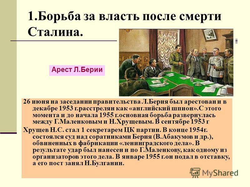 1. Борьба за власть после смерти Сталина. Арест Л.Берии 26 июня на заседании правительства Л.Берия был арестован и в декабре 1953 г.расстрелян как «английский шпион».С этого момента и до начала 1955 г.основная борьба развернулась между Г.Маленковым и
