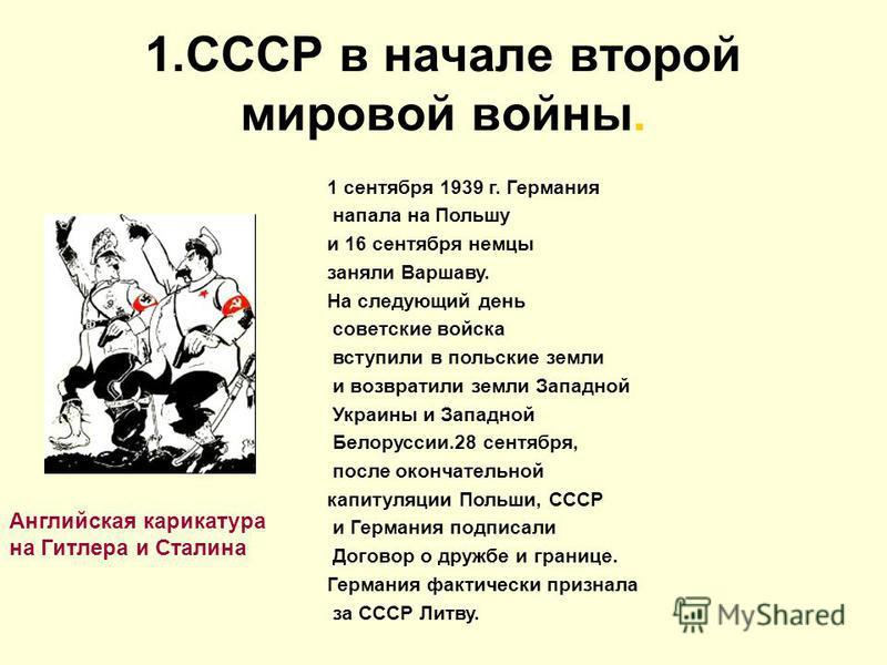 1. СССР в начале второй мировой войны. Английская карикатура на Гитлера и Сталина 1 сентября 1939 г. Германия напала на Польшу и 16 сентября немцы заняли Варшаву. На следующий день советские войска вступили в польские земли и возвратили земли Западно