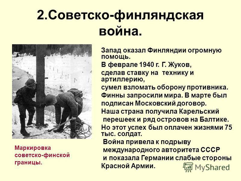 2.Советско-финляндская война. Маркировка советско-финской границы. Запад оказал Финляндии огромную помощь. В феврале 1940 г. Г. Жуков, сделав ставку на технику и артиллерию, сумел взломать оборону противника. Финны запросили мира. В марте был подписа