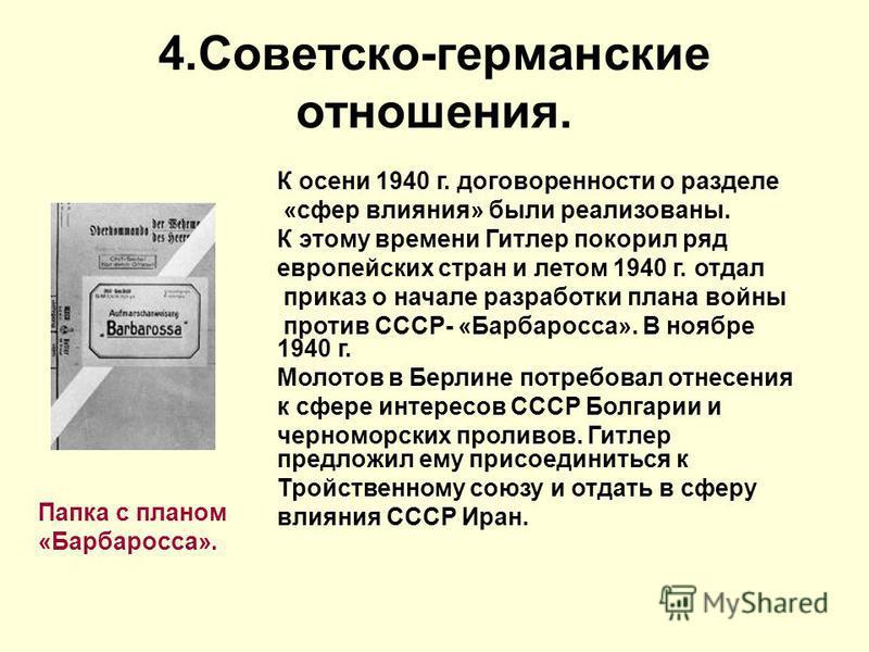 4.Советско-германские отношения. Папка с планом «Барбаросса». К осени 1940 г. договоренности о разделе «сфер влияния» были реализованы. К этому времени Гитлер покорил ряд европейских стран и летом 1940 г. отдал приказ о начале разработки плана войны