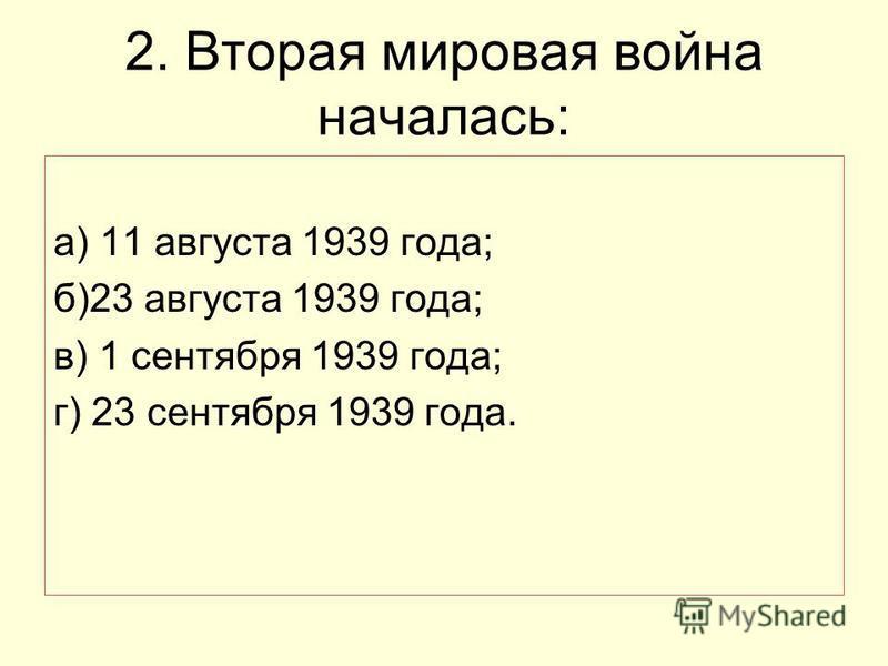 2. Вторая мировая война началась: а) 11 августа 1939 года; б)23 августа 1939 года; в) 1 сентября 1939 года; г) 23 сентября 1939 года.