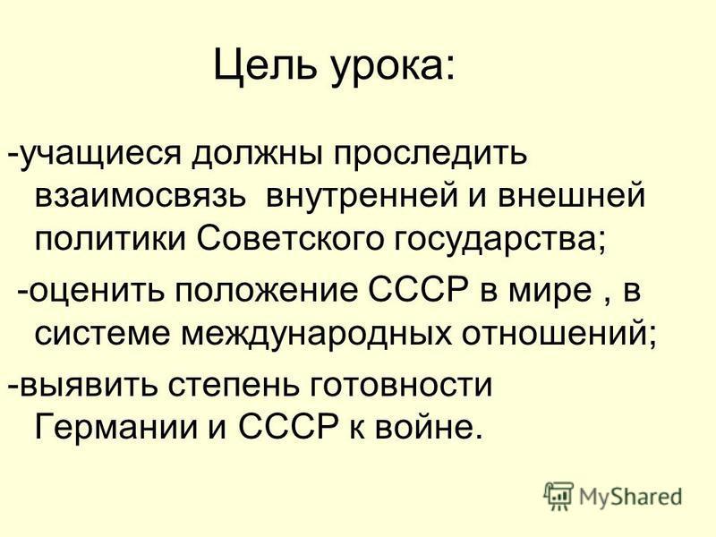 Цель урока: -учащиеся должны проследить взаимосвязь внутренней и внешней политики Советского государства; -оценить положение СССР в мире, в системе международных отношений; -выявить степень готовности Германии и СССР к войне.