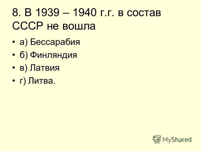 8. В 1939 – 1940 г.г. в состав СССР не вошла а) Бессарабия б) Финляндия в) Латвия г) Литва.
