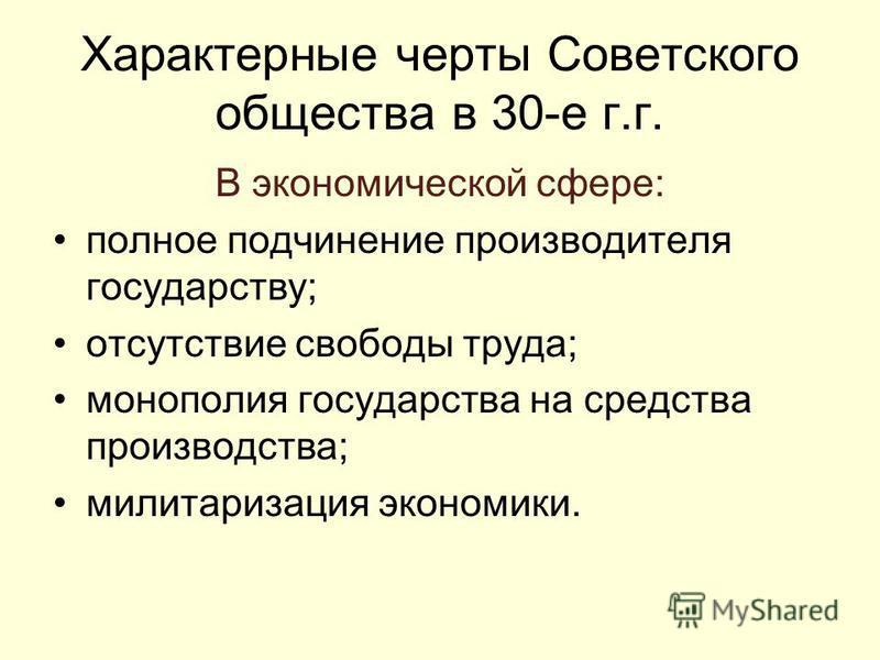 Характерные черты Советского общества в 30-е г.г. В экономической сфере: полное подчинение производителя государству; отсутствие свободы труда; монополия государства на средства производства; милитаризация экономики.