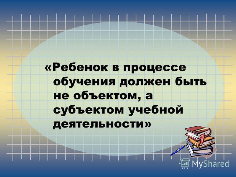 «Ребенок в процессе обучения должен быть не объектом, а субъектом учебной деятельности»